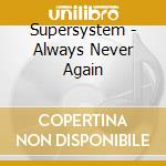 Supersystem - Always Never Again cd musicale di SUPERSYSTEM