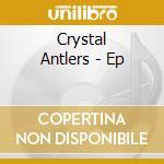 Crystal Antlers - Ep cd musicale di CRYSTAL ANTLERS