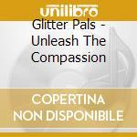 Glitter Pals - Unleash The Compassion cd musicale di Pals Glitter