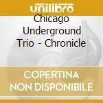 Chicago Underground Trio - Chronicle cd musicale di CHICAGO UNDERGROUND TRIO