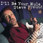Steve Freund - I'll Be Your Mule cd musicale di Freund Steve