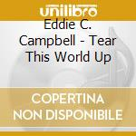 Eddie C. Campbell - Tear This World Up cd musicale di EDDIE C. CAMPBELL