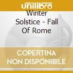 Winter Solstice - Fall Of Rome cd musicale di WINTER SOLSTICE