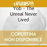 Yob - The Unreal Never Lived cd musicale di YOB