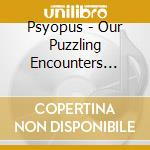Psyopus - Our Puzzling Encounters Considered cd musicale di PSYOPUS