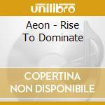 Aeon - Rise To Dominate cd musicale di AEON