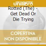 CD - ROTTED, THE          - GET DEAD OR DIE TRYING cd musicale di The Rotted