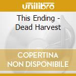 This Ending - Dead Harvest cd musicale di Ending This