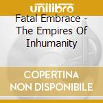 Fatal Embrace - The Empires Of Inhumanity cd musicale di Embrace Fatal