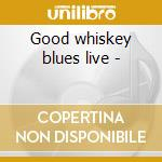 Good whiskey blues live - cd musicale di Nicholson/s.holt/m.griffin G.