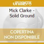 Mick Clarke - Solid Ground cd musicale di CLARKE MICK