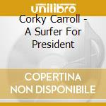 Corky Carroll - A Surfer For President cd musicale di Carroll Corky