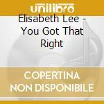 Elisabeth Lee - You Got That Right cd musicale di Lee Elizabeth