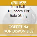 Tom Ball - 18 Pieces For Solo String cd musicale di Ball Tom