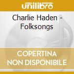 Charlie Haden - Folksongs cd musicale di HADEN CHARLIE