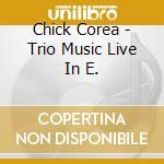 Chick Corea - Trio Music Live In E. cd musicale di Chick Corea