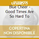 Blue Cheer - Good Times Are So Hard To cd musicale di Cheer Blue