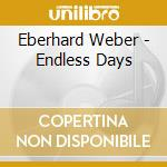 Eberhard Weber - Endless Days cd musicale di Eberhard Weber