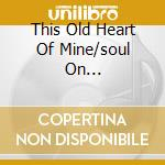 THIS OLD HEART OF MINE/SOUL ON... cd musicale di ISLEY BROTHER