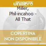 Miller, Phil-incahoo - All That cd musicale di PHIL MILLER IN CAHOO
