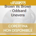 Brown Vs Brown - Oddsand Unevens cd musicale di BROWN VS BROWN
