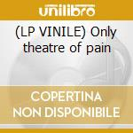 (LP VINILE) Only theatre of pain lp vinile