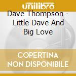 Dave Thompson - Little Dave And Big Love cd musicale