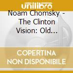 Noam Chomsky - The Clinton Vision: Old Wine, New Bottles cd musicale