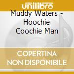 Muddy Waters - Hoochie Coochie Man cd musicale di Muddy Waters