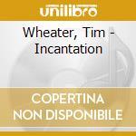 Wheater, Tim - Incantation cd musicale di WHEATER TIM