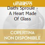 Daithi Sproule - A Heart Made Of Glass cd musicale di Sproule Daithi