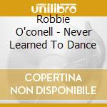 Robbie O'conell - Never Learned To Dance cd musicale di O'conell Robbie