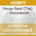 The House Band - Groundwork cd musicale di The house band