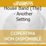 The House Band - Another Setting cd musicale di The house band