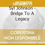 Syl Johnson - Bridge To A Legacy cd musicale di Johnson Syl