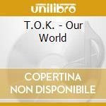T.O.K. - Our World cd musicale di T.O.K.