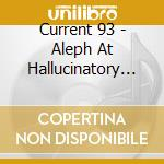 Current 93 - Aleph At Hallucinatory Mountain cd musicale di 93 Current
