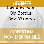 Ray Anderson - Old Bottles - New Wine - 24 Bit cd musicale di ANDERSON RAY