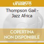 Thompson Gail - Jazz Africa cd musicale di Gail Thompson