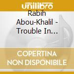 Rabih Abou-Khalil - Trouble In Jerusalem cd musicale di RABITH ABOUT KHALIL