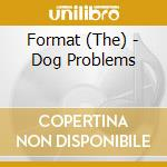CD - FORMAT - DOG PROBLEMS cd musicale di FORMAT
