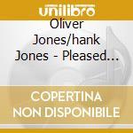 Oliver Jones/hank Jones - Pleased To Meet You cd musicale di JONES OLIVER /HANK J