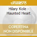Hilary Kole - Haunted Heart cd musicale di KOLE HILARY