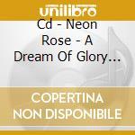 CD - NEON ROSE - A DREAM OF GLORY AND PRIDE cd musicale di Rose Neon