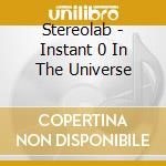 Stereolab - Instant 0 In The Universe cd musicale di STEREOLAB