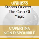 Kronos Quartet - The Cusp Of Magic cd musicale di Quartet Kronos