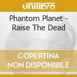 Phantom Planet - Raise The Dead cd musicale di PHANTOM PLANET