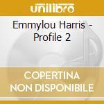 Emmylou Harris - Profile 2 cd musicale di HARRIS EMMYLOU