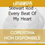 EVERY BEAT OF MY HEART cd musicale di STEWART ROD