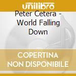 WORLD FALLING DOWN cd musicale di CETERA PETER